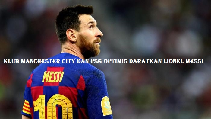 Klub Manchester City Dan PSG Optimis Daratkan Lionel Messi