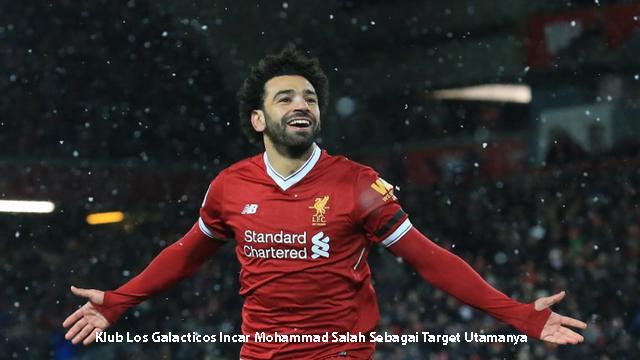 Klub Los Galacticos Incar Mohammad Salah Sebagai Target Utamanya
